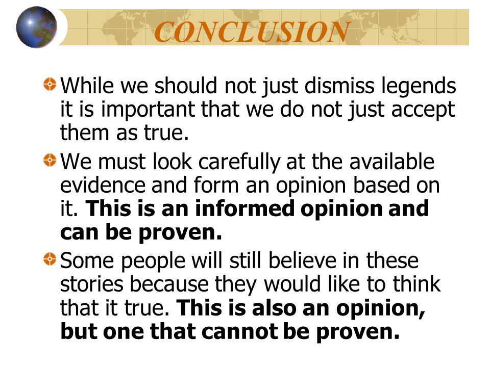 CONCLUSION While we should not just dismiss legends it is important that we do not just accept them as true.