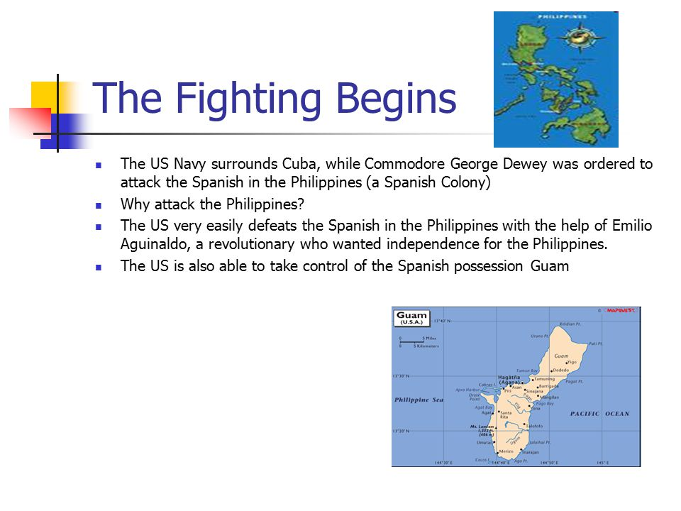 The Fighting Begins The US Navy surrounds Cuba, while Commodore George Dewey was ordered to attack the Spanish in the Philippines (a Spanish Colony)
