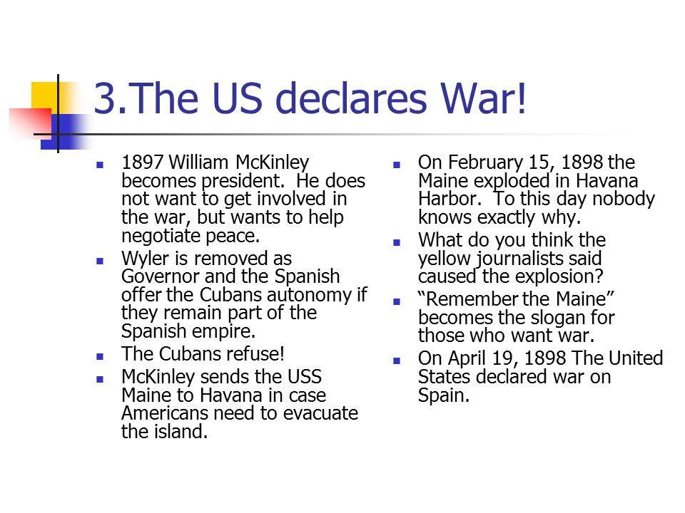 3.The US declares War! 1897 William McKinley becomes president. He does not want to get involved in the war, but wants to help negotiate peace.