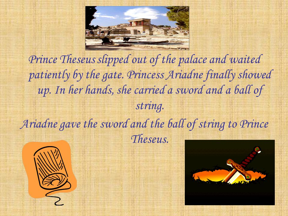 Ariadne gave the sword and the ball of string to Prince Theseus.