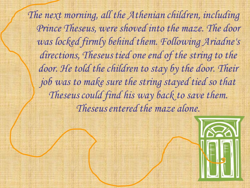 The next morning, all the Athenian children, including Prince Theseus, were shoved into the maze.