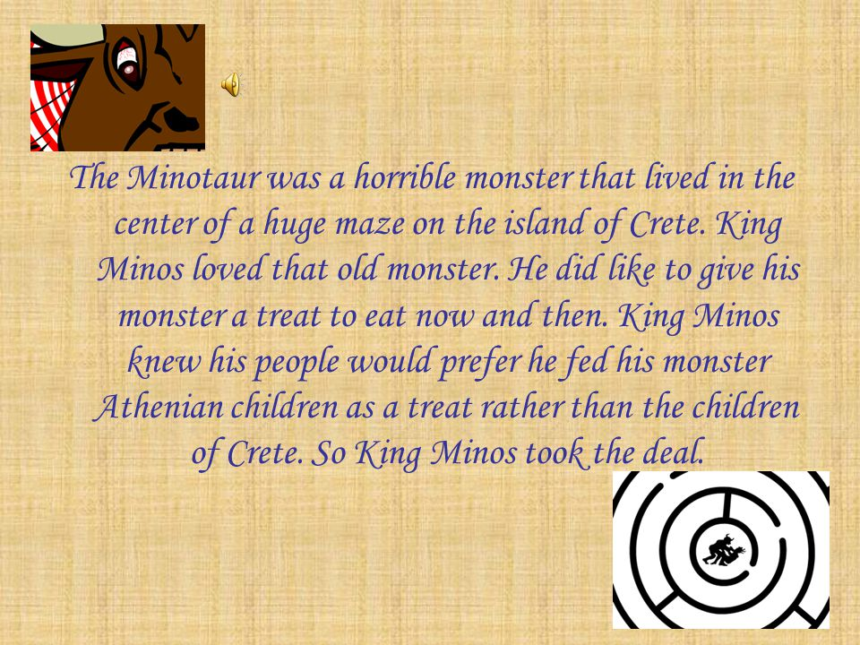 The Minotaur was a horrible monster that lived in the center of a huge maze on the island of Crete.