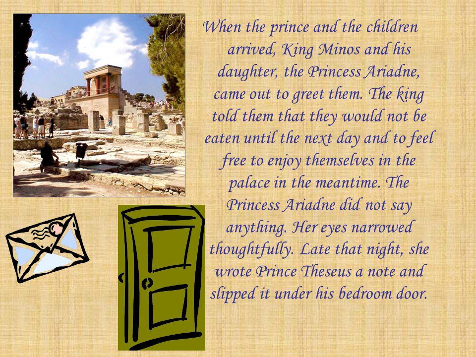 When the prince and the children arrived, King Minos and his daughter, the Princess Ariadne, came out to greet them.