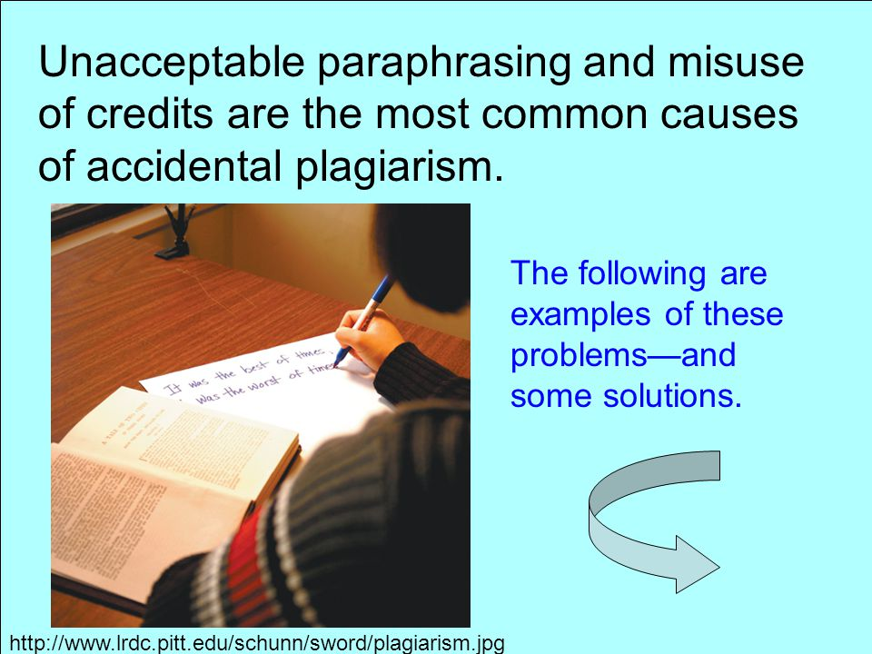 Unacceptable paraphrasing and misuse of credits are the most common causes of accidental plagiarism.