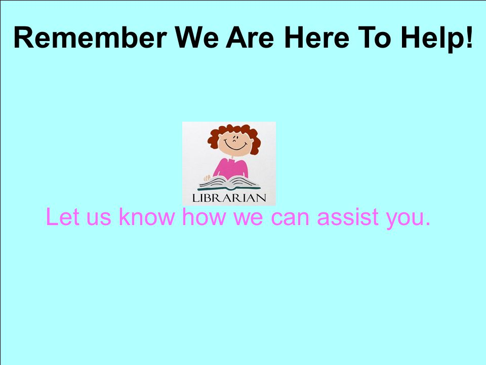 Remember We Are Here To Help!