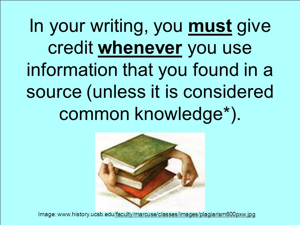 In your writing, you must give credit whenever you use information that you found in a source (unless it is considered common knowledge*).
