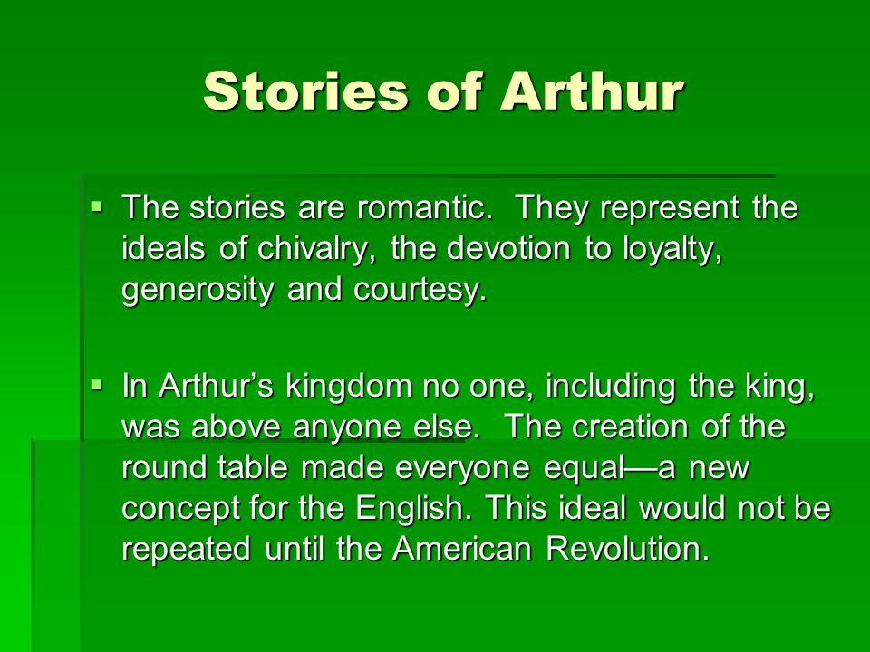 Stories of Arthur The stories are romantic. They represent the ideals of chivalry, the devotion to loyalty, generosity and courtesy.
