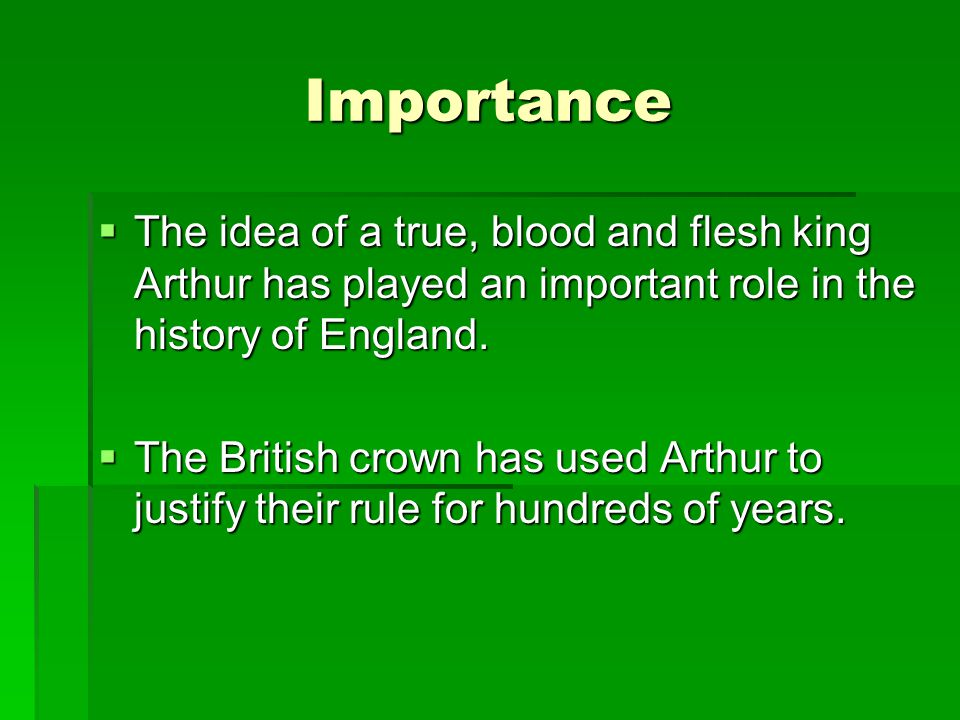 Importance The idea of a true, blood and flesh king Arthur has played an important role in the history of England.
