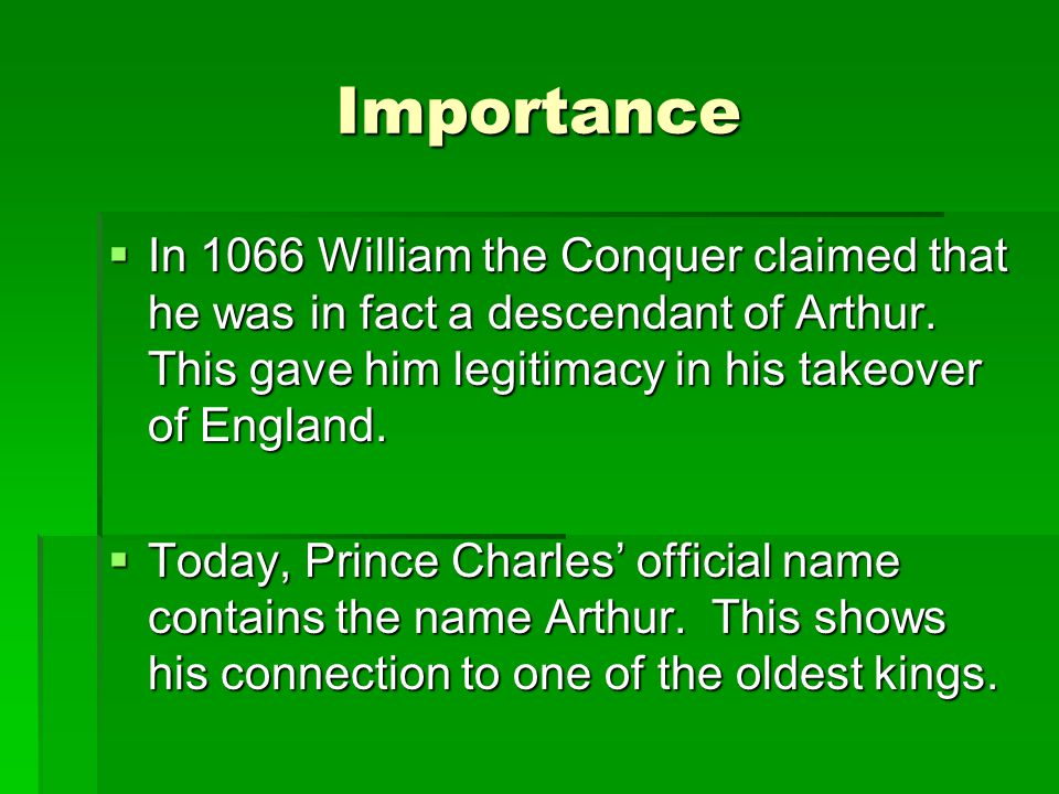 Importance In 1066 William the Conquer claimed that he was in fact a descendant of Arthur. This gave him legitimacy in his takeover of England.