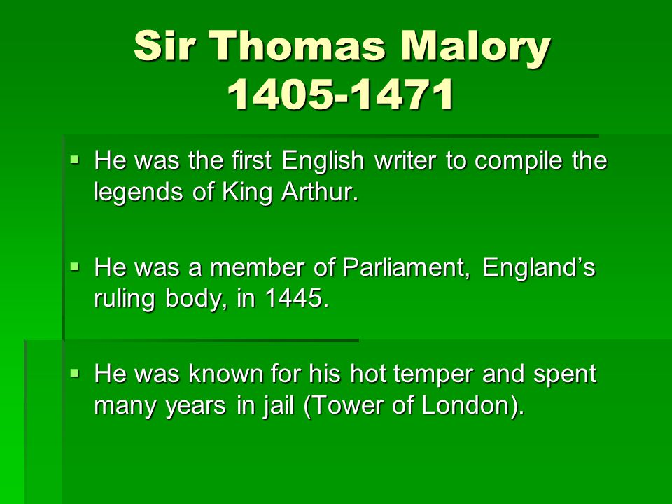 Sir Thomas Malory 1405-1471 He was the first English writer to compile the legends of King Arthur.