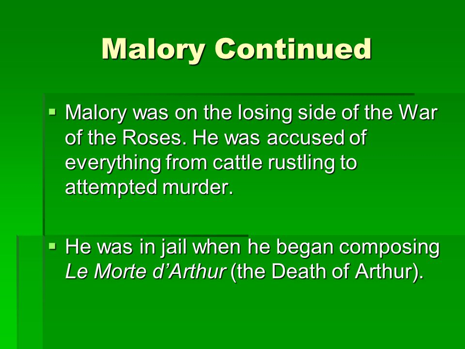 Malory Continued Malory was on the losing side of the War of the Roses. He was accused of everything from cattle rustling to attempted murder.
