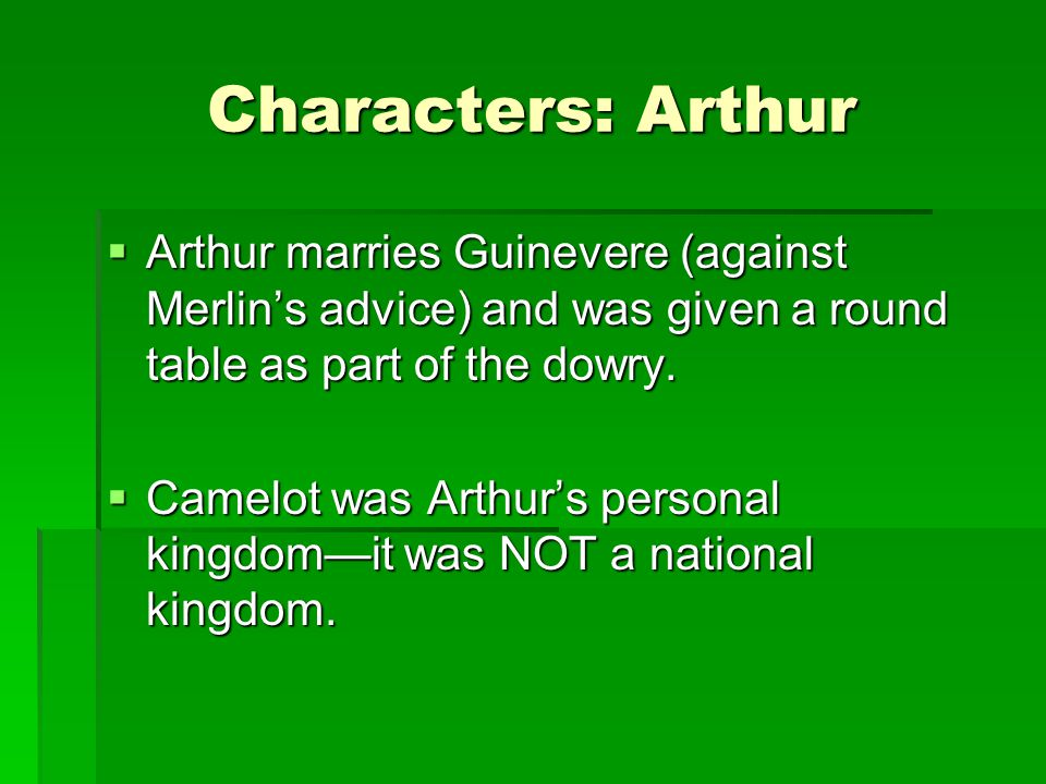 Characters: Arthur Arthur marries Guinevere (against Merlin's advice) and was given a round table as part of the dowry.