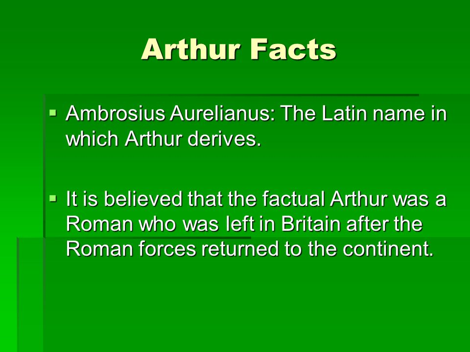 Arthur Facts Ambrosius Aurelianus: The Latin name in which Arthur derives.