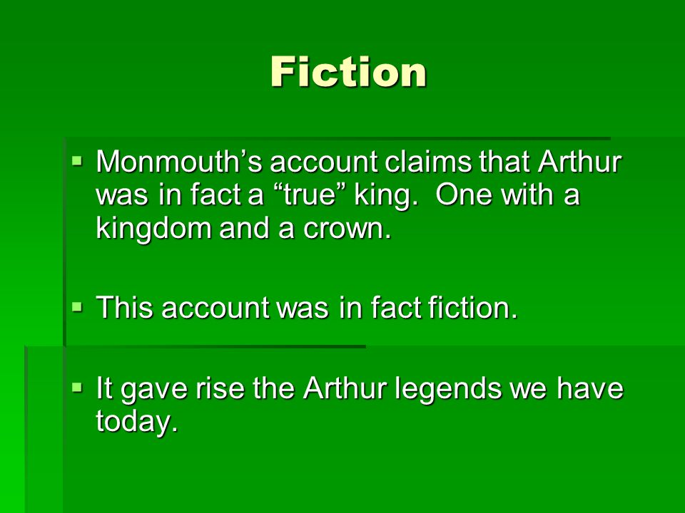 Fiction Monmouth's account claims that Arthur was in fact a true king. One with a kingdom and a crown.