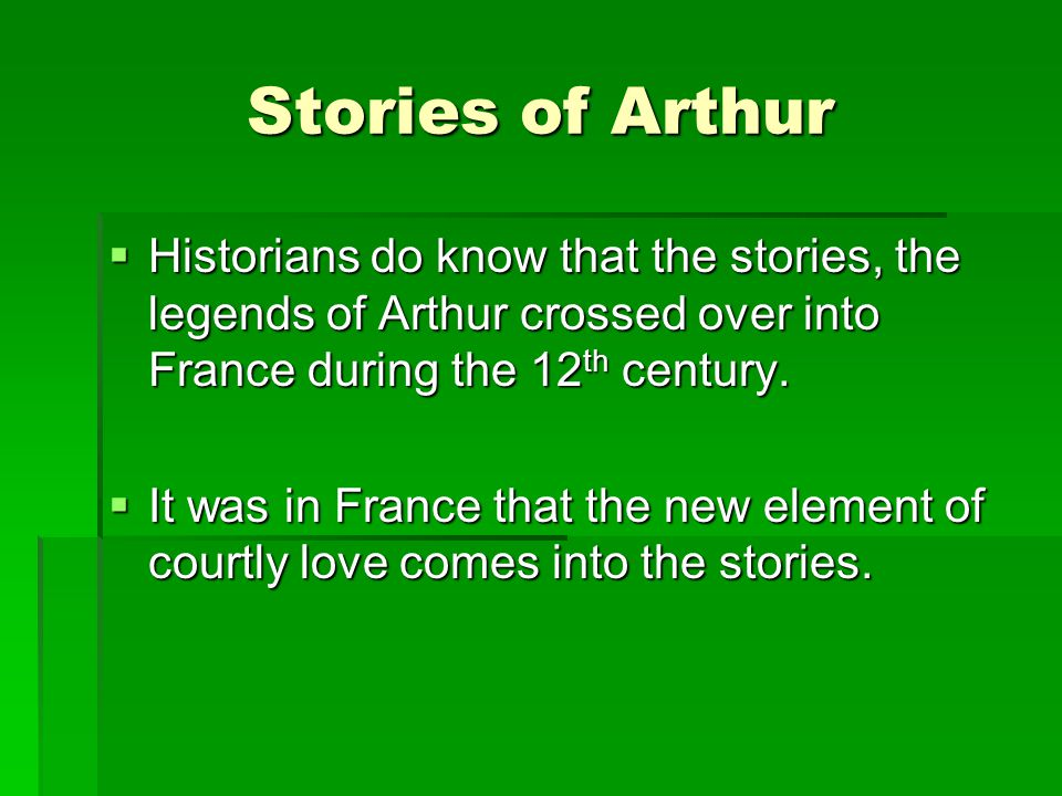 Stories of Arthur Historians do know that the stories, the legends of Arthur crossed over into France during the 12th century.