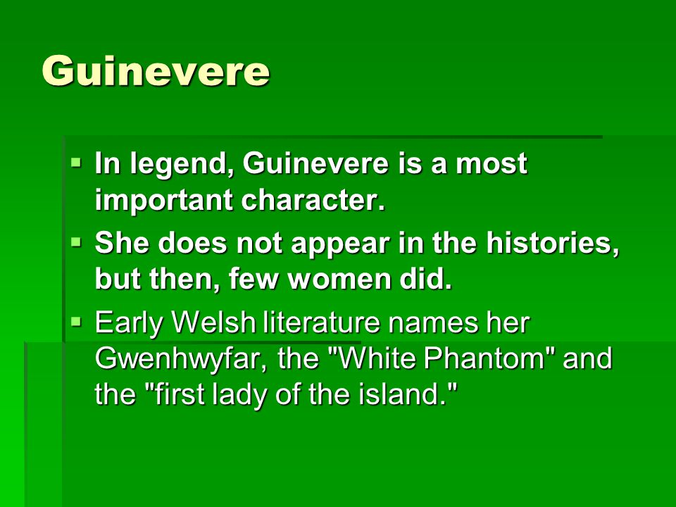 Guinevere In legend, Guinevere is a most important character.