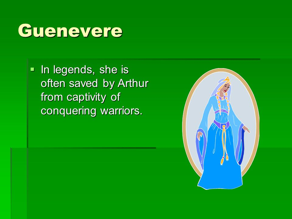 Guenevere In legends, she is often saved by Arthur from captivity of conquering warriors.