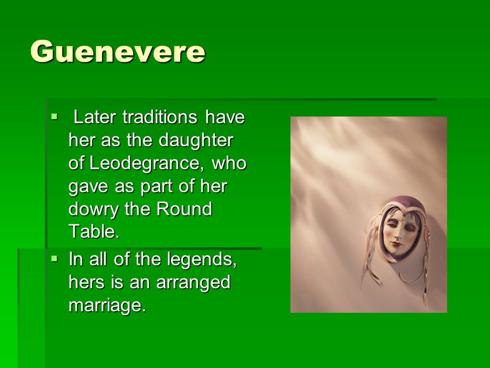 Guenevere Later traditions have her as the daughter of Leodegrance, who gave as part of her dowry the Round Table.