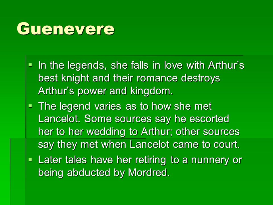 Guenevere In the legends, she falls in love with Arthur's best knight and their romance destroys Arthur's power and kingdom.