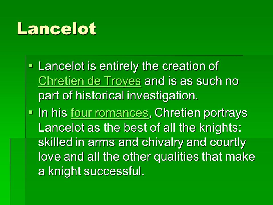 Lancelot Lancelot is entirely the creation of Chretien de Troyes and is as such no part of historical investigation.