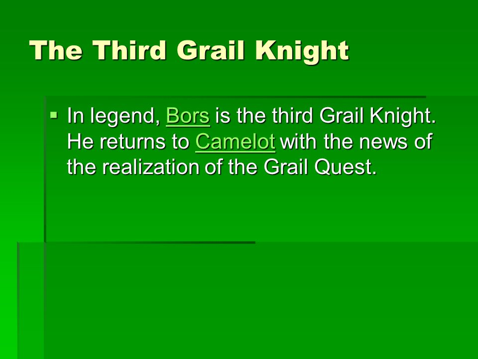 The Third Grail Knight In legend, Bors is the third Grail Knight.