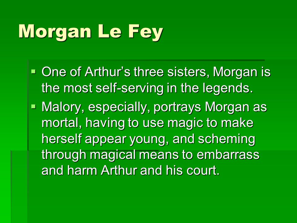 Morgan Le Fey One of Arthur's three sisters, Morgan is the most self-serving in the legends.