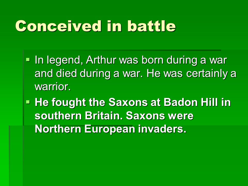Conceived in battle In legend, Arthur was born during a war and died during a war. He was certainly a warrior.