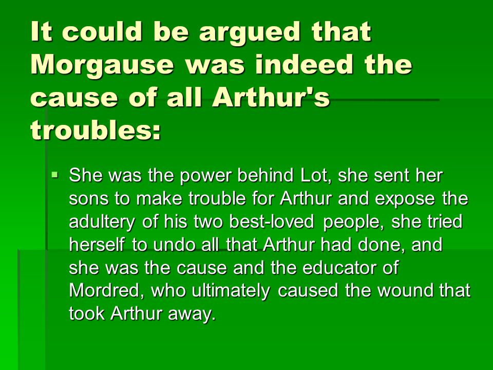 It could be argued that Morgause was indeed the cause of all Arthur s troubles: