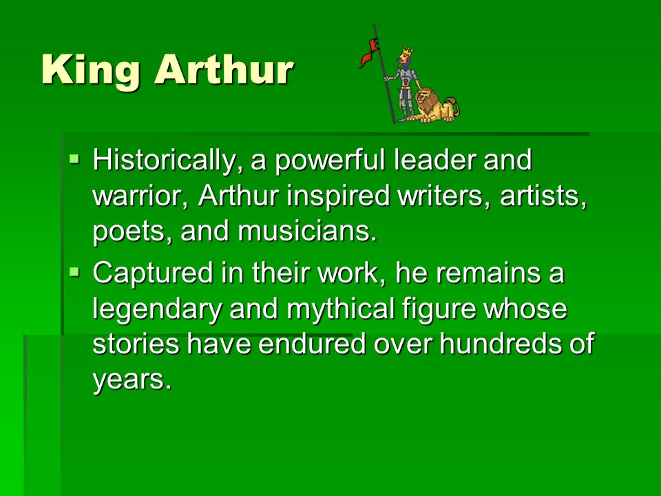 King Arthur Historically, a powerful leader and warrior, Arthur inspired writers, artists, poets, and musicians.