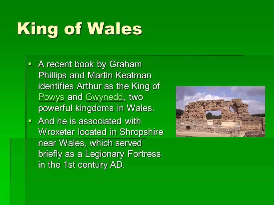 King of Wales A recent book by Graham Phillips and Martin Keatman identifies Arthur as the King of Powys and Gwynedd, two powerful kingdoms in Wales.