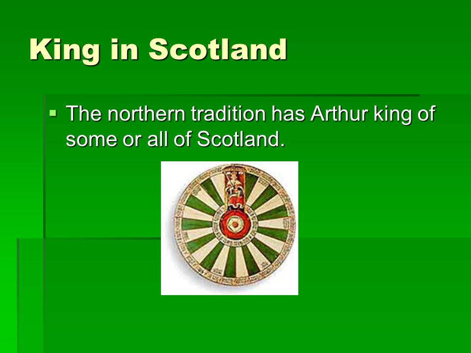 King in Scotland The northern tradition has Arthur king of some or all of Scotland.