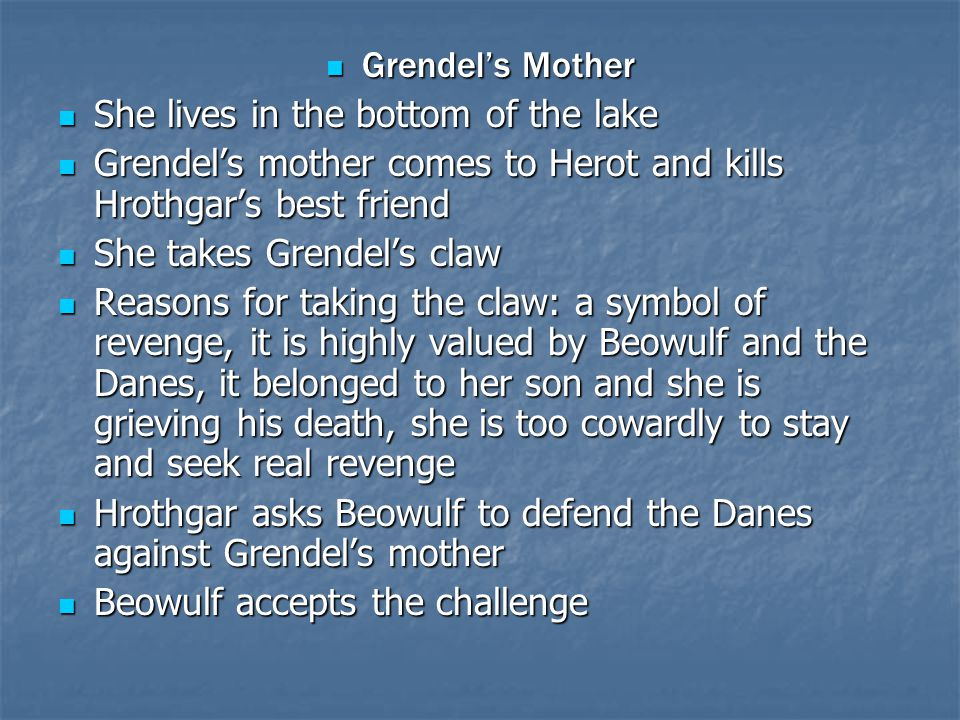 Grendel's Mother She lives in the bottom of the lake. Grendel's mother comes to Herot and kills Hrothgar's best friend.