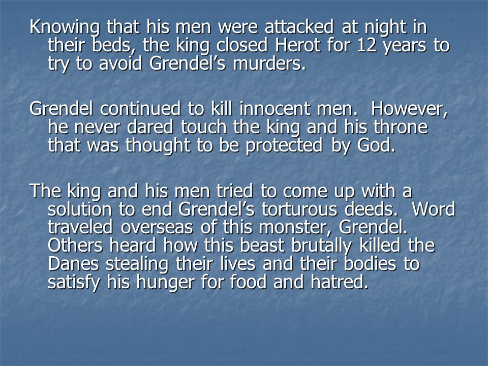 Knowing that his men were attacked at night in their beds, the king closed Herot for 12 years to try to avoid Grendel's murders.