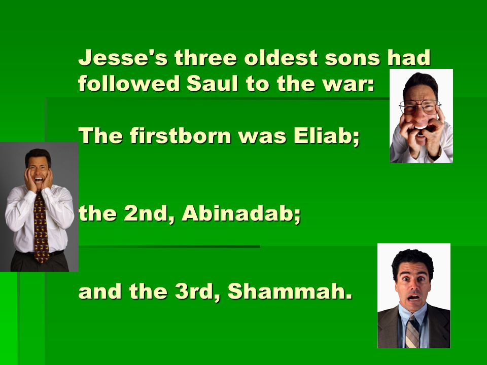 Jesse s three oldest sons had followed Saul to the war: The firstborn was Eliab; the 2nd, Abinadab; and the 3rd, Shammah.