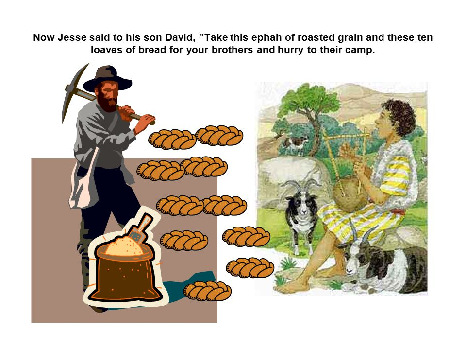 Now Jesse said to his son David, Take this ephah of roasted grain and these ten loaves of bread for your brothers and hurry to their camp.