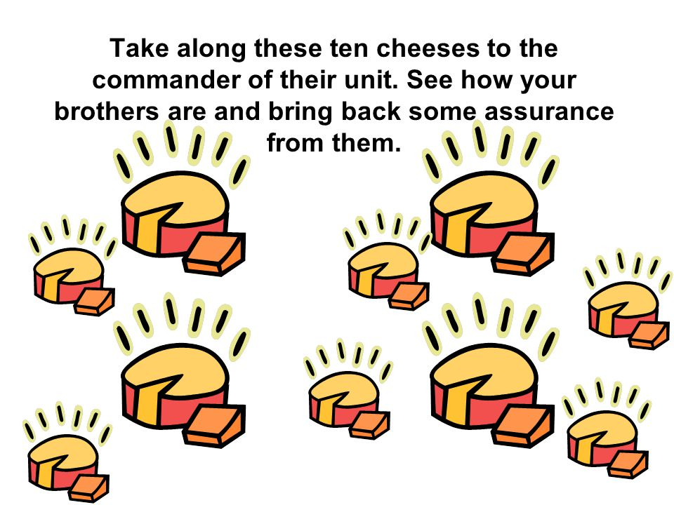 Take along these ten cheeses to the commander of their unit