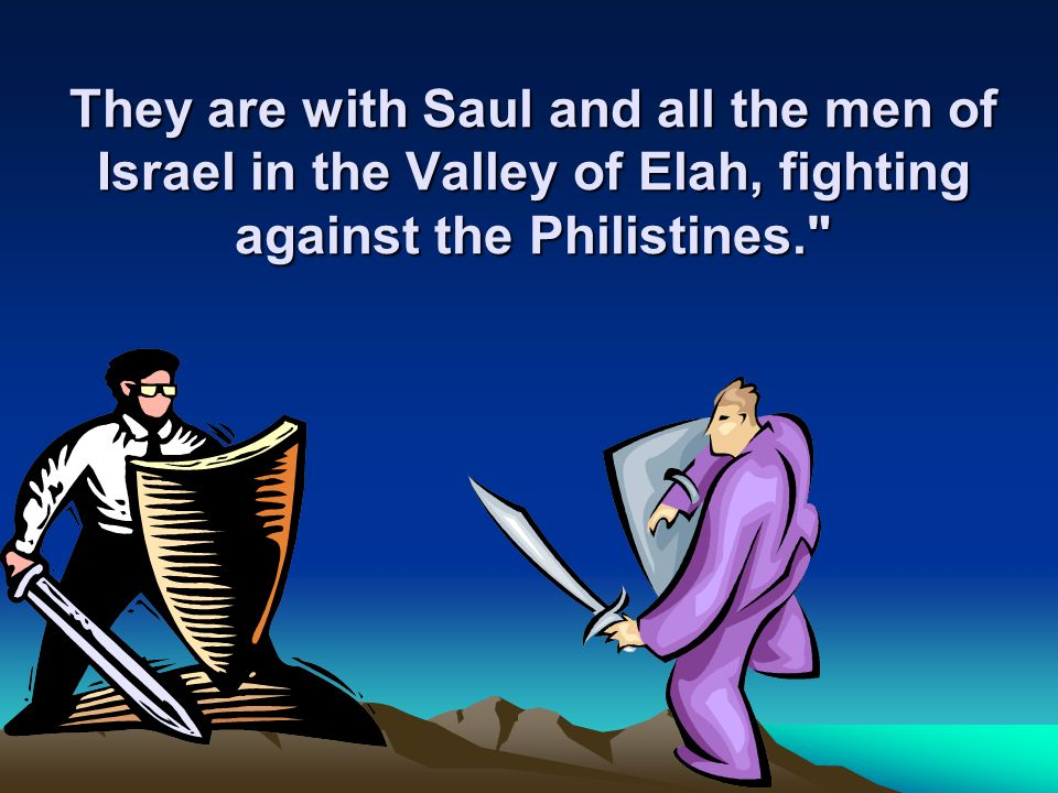 They are with Saul and all the men of Israel in the Valley of Elah, fighting against the Philistines.