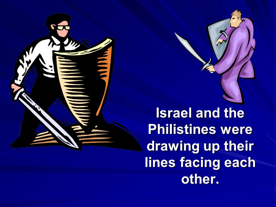 Israel and the Philistines were drawing up their lines facing each other.