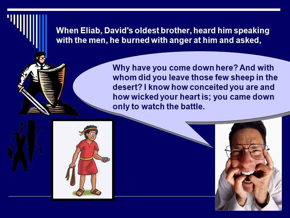 When Eliab, David s oldest brother, heard him speaking with the men, he burned with anger at him and asked,