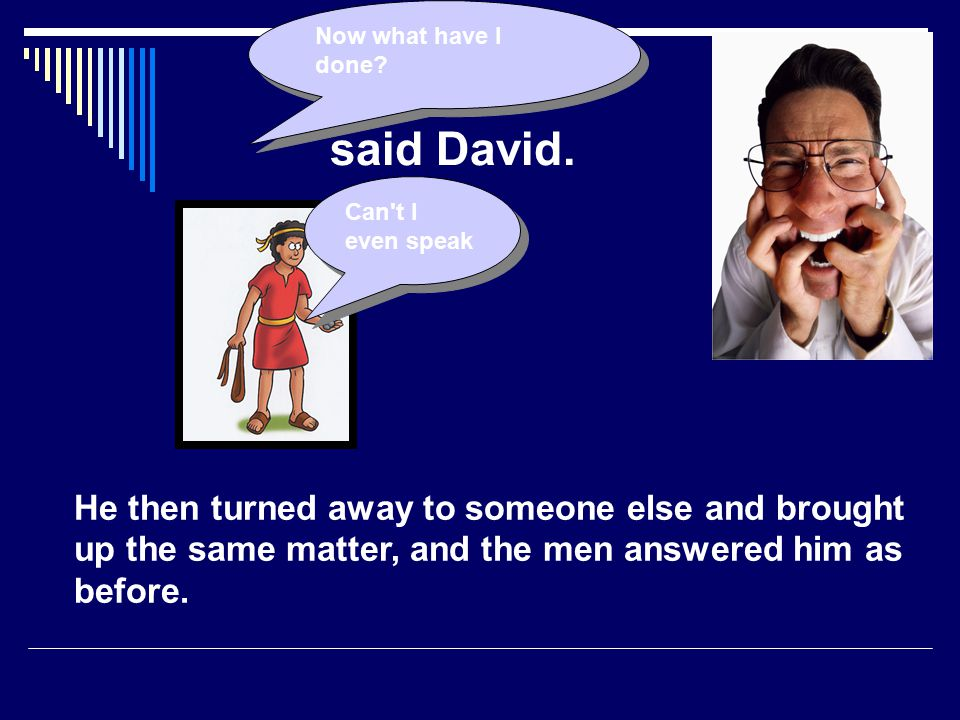 Now what have I done said David. Can t I even speak.