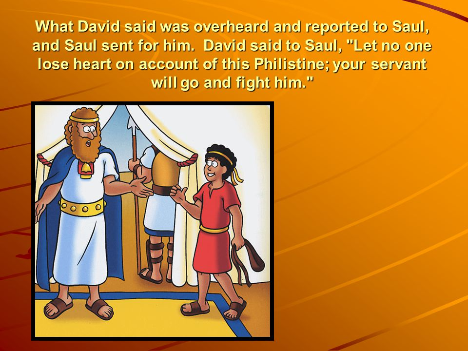 What David said was overheard and reported to Saul, and Saul sent for him.