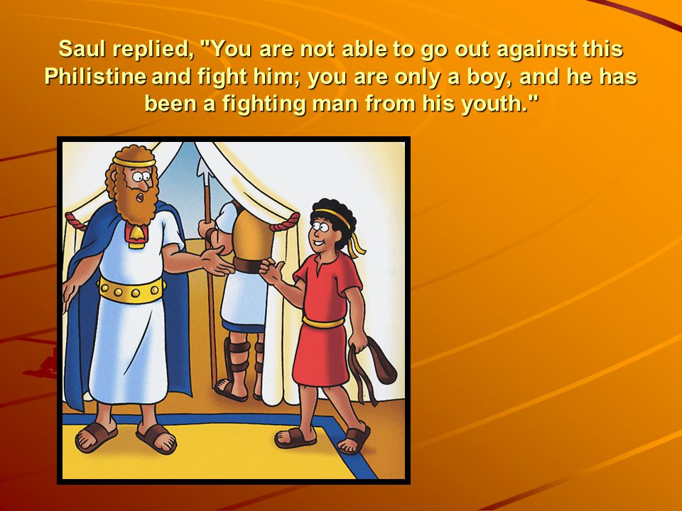 Saul replied, You are not able to go out against this Philistine and fight him; you are only a boy, and he has been a fighting man from his youth.