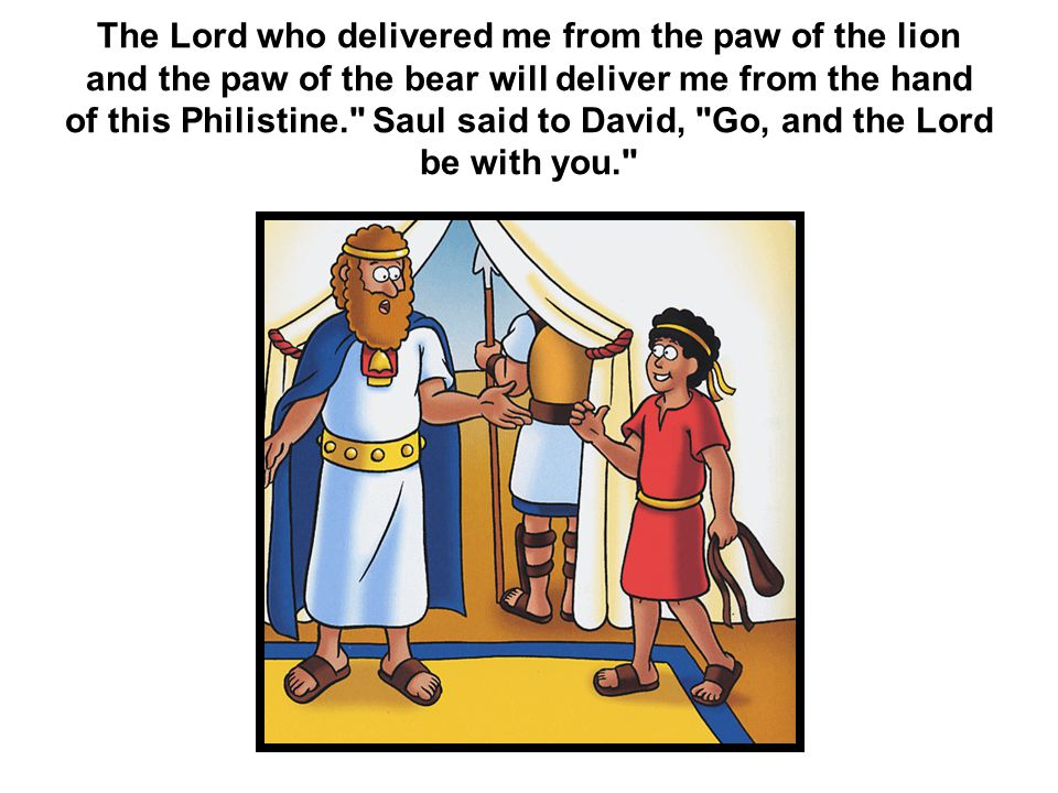 The Lord who delivered me from the paw of the lion and the paw of the bear will deliver me from the hand of this Philistine. Saul said to David, Go, and the Lord be with you.