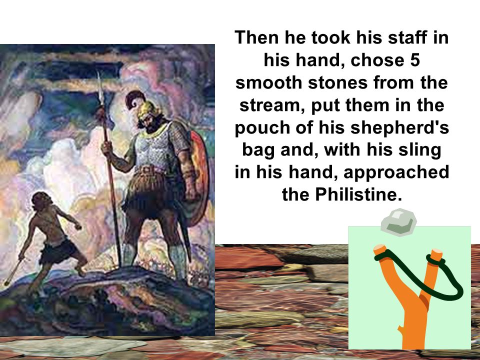 Then he took his staff in his hand, chose 5 smooth stones from the stream, put them in the pouch of his shepherd s bag and, with his sling in his hand, approached the Philistine.