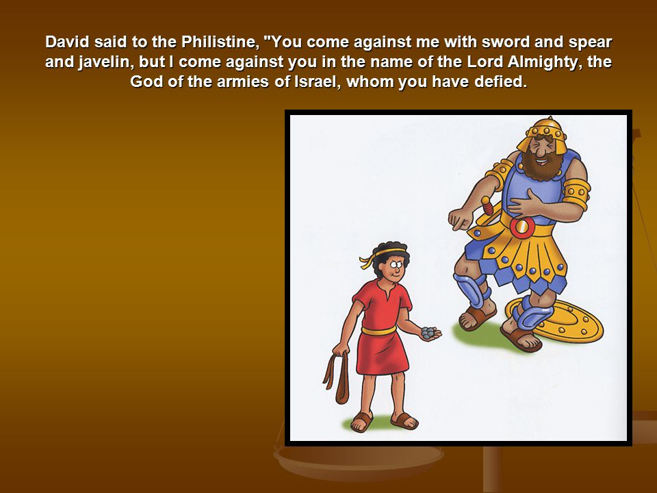 David said to the Philistine, You come against me with sword and spear and javelin, but I come against you in the name of the Lord Almighty, the God of the armies of Israel, whom you have defied.