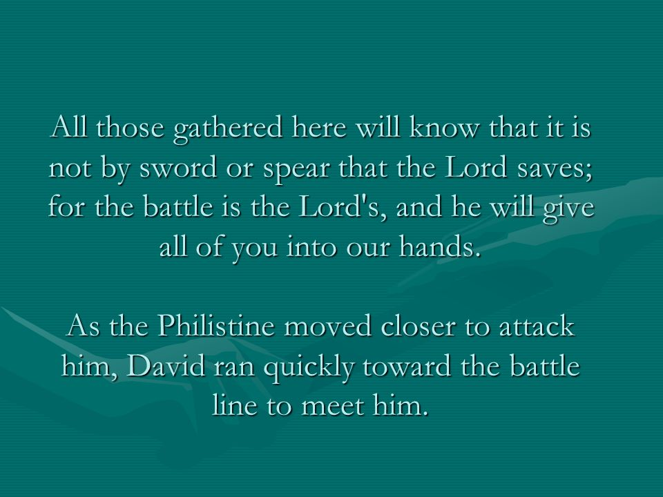 All those gathered here will know that it is not by sword or spear that the Lord saves; for the battle is the Lord s, and he will give all of you into our hands.