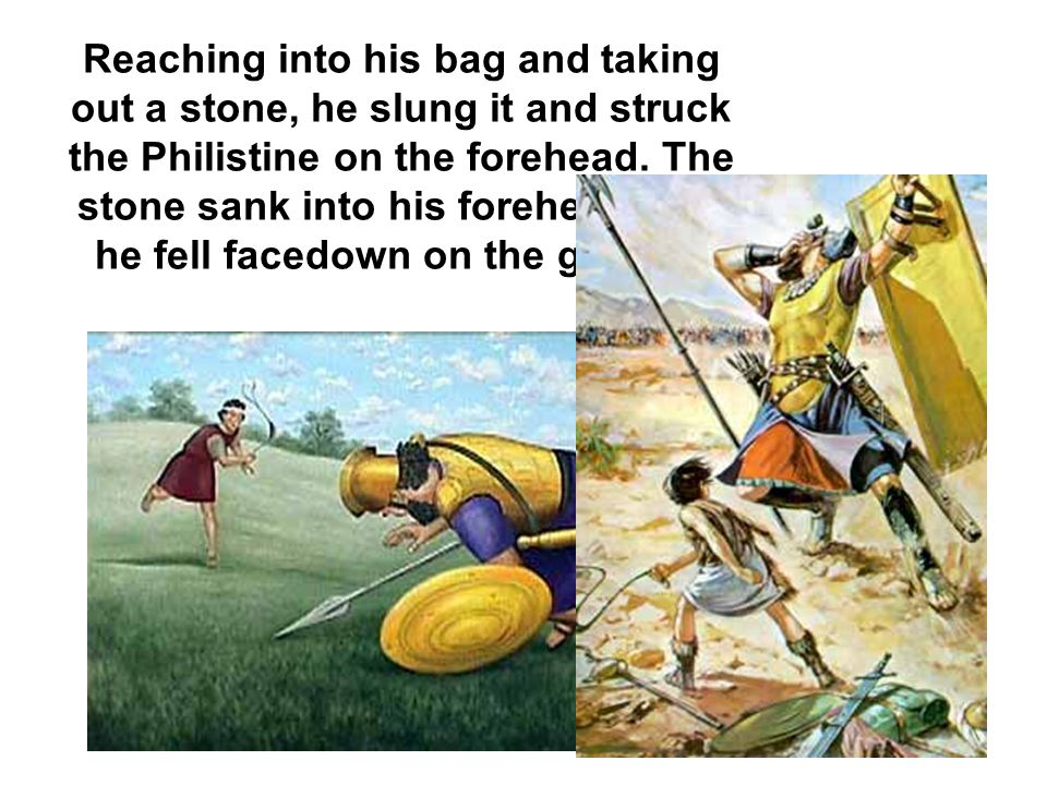 Reaching into his bag and taking out a stone, he slung it and struck the Philistine on the forehead.