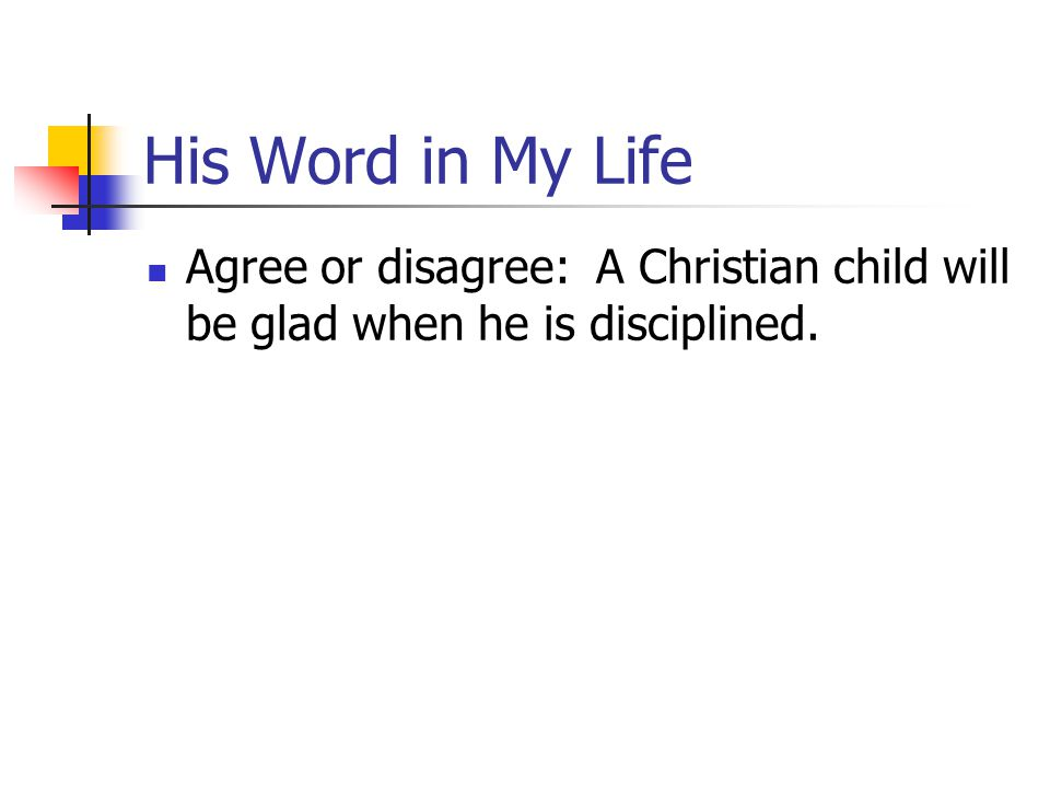 His Word in My Life Agree or disagree: A Christian child will be glad when he is disciplined.