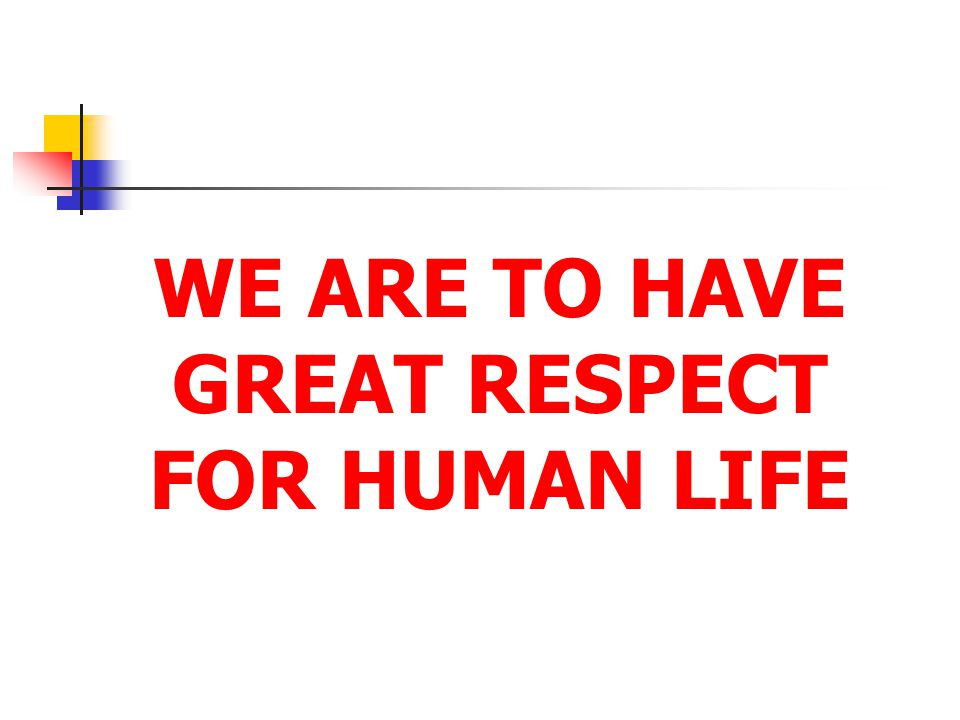 WE ARE TO HAVE GREAT RESPECT FOR HUMAN LIFE