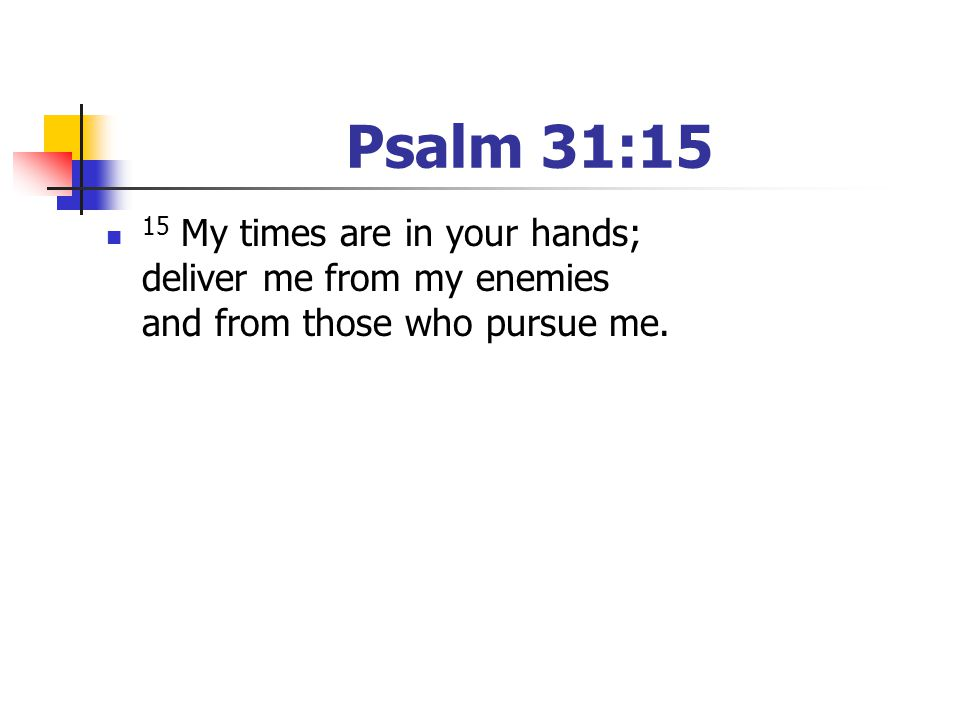 Psalm 31:15 15 My times are in your hands; deliver me from my enemies and from those who pursue me.
